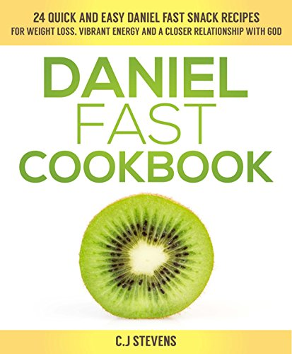 Daniel Fast Cookbook: 24 quick and easy Daniel fast snack recipes for weight loss, vibrant energy and a closer relationship with God by C.J Stevens