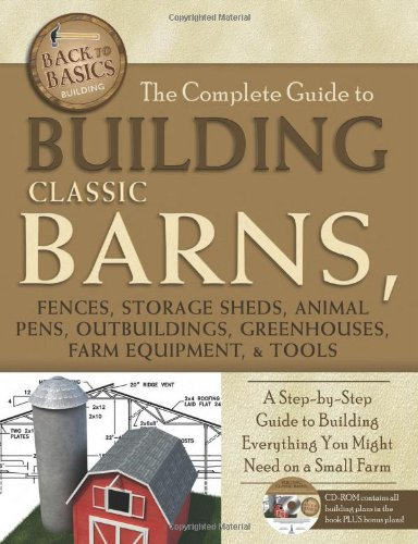 Complete Guide to Building Classic Barns, Fences, Storage Sheds, Animal Pens, Outbuildings, Greenhouses, Farm Equipment & Tools (Back-To-Basics)