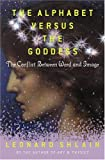 The Alphabet Versus the Goddess: The Conflict Between Word and Image (0670878839) by Leonard Shlain