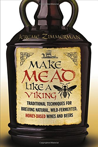 Download Make Mead Like a Viking: Traditional Techniques for Brewing Natural, Wild-Fermented, Honey-Based Wines and Beers
