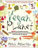 Vegan Planet: 400 Irresistible Recipes with Fantastic Flavors from Home and Around the World  The Ultimate Guide to Meat-Free, Dairy-Free, and Egg-Free Cooking that Everyone Will Enjoy