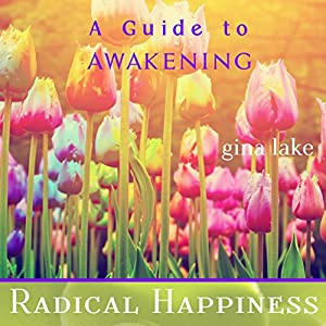 Radical Happiness: A Guide to Awakening | [Gina Lake]