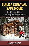 Search : Build a Survival Safe Home: The Ultimate Guide to Building Wilderness Shelters (Survival handbook, survival manual, survival skills)