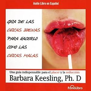 Guia de Las Chicas Buenas Para Hacerlo Como Las Chicas Malas [The Good Girl's Guide to Bad Girl's Sex] | [Barbara Keesling]