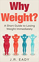 Why Weight?: A Short Guide To Losing Weight Immediately