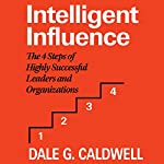 Intelligent Influence: The 4 Steps of Highly Successful Leaders and Organizations | Dale Caldwell