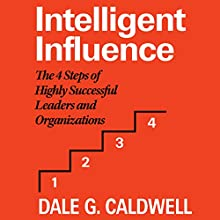 Intelligent Influence: The 4 Steps of Highly Successful Leaders and Organizations Audiobook by Dale G. Caldwell Narrated by Chris Roman