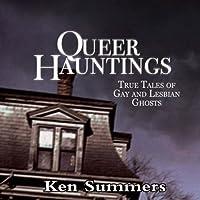 Queer Hauntings: True Tales of Gay & Lesbian Ghosts (       UNABRIDGED) by Ken Summers Narrated by Robert M. Clark