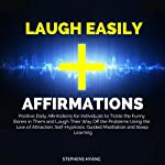 Laugh Easily Affirmations: Positive Daily Affirmations for Individuals to Tickle the Funny Bones in Them and Laugh Their Way off the Problems Using the Law of Attraction, Self-Hypnosis | Stephens Hyang