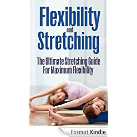 Flexibility And Stretching - The Ultimate Streching Guide For Maximum Flexibility (Flexibilty And Stretching) (English Edition)