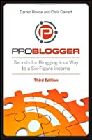 ProBlogger: Secrets for Blogging Your Way to a Six-Figure Income, 3rd Edition