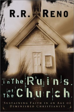 In the Ruins of the Church: Sustaining Faith in an Age of Diminished Christianity, R. R. Reno