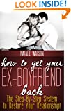 How To Get Your Ex-Boyfriend Back - The Proven Step-By-Step System to Restore Your Relationship!