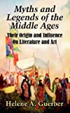 Myths And Legends Of The Middle Ages: Their Origin And Influence On Literature And Art (1410206076) by Guerber, Helene A.