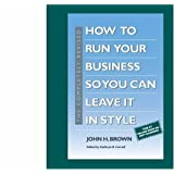 How to Run Your Business so You Can Leave It in Style John H. Brown and Kathryn B. Carroll