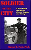 echange, troc Wayne D. Ford - Soldier of the City: A True Police Journey of Humor, Tragedy and Courage
