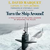 Turn the Ship Around!A True Story of Building Leaders by Breaking the Rules
