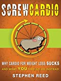 Screw Cardio: Why Cardio For Weight Loss SUCKS, And What YOU Should Do Instead (Exercise For Weight Loss Series Book 1)