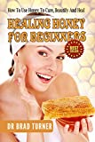 Healing Honey For Beginners: How To Use Honey To Cure, Beautify And Heal (Herbal Remedies, Cures, Antiviral, Antibacterial, Natural, Cures, Skin, Hair, ... (The Doctors Smarter Self Healing Series)
