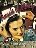Angels of Mercy: The Army Nurses of World War II