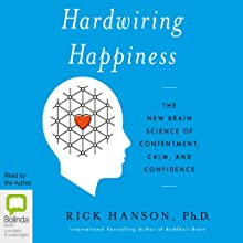 Hardwiring Happiness: The New Brain Science of Contentment, Calm, and Confidence (       UNABRIDGED) by Rick Hanson Narrated by Rick Hanson