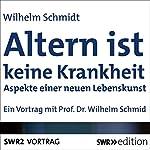 Altern ist keine Krankheit: Aspekte einer neuen Lebenskunst | Wilhelm Schmid