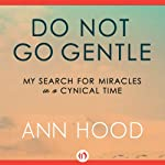 Do Not Go Gentle: My Search for Miracles in a Cynical Time | Ann Hood