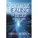 The Spontaneous Healing of Belief: Shattering the Paradigm of False Limitsby Gregg Braden