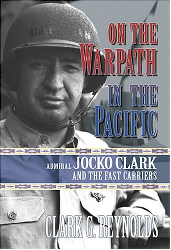 On the Warpath in the Pacific: Admiral Jocko Clark and the Fast Carriers, Clark G. Reynolds