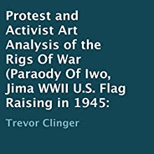 Protest and Activist Art Analysis of the Rigs of War: Parody of Iwo Jima WWII U.S. Flag Raising in 1945 (       UNABRIDGED) by Trevor Clinger Narrated by Peter L. Herrick