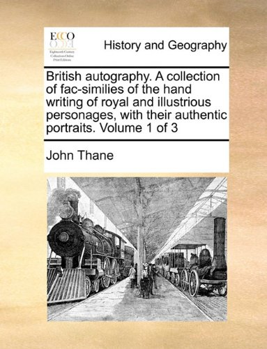 British autography. A collection of fac-similies of the hand writing of royal and illustrious personages, with their authentic portraits.  Volume 1 of 3
