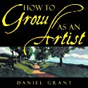 How to Grow as an Artist (       UNABRIDGED) by Daniel Grant Narrated by Wayne Thompson