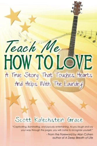 Scott Kalechstein Grace  Alan Cohen - Teach Me How To Love: A True Story That Touches Hearts & Helps With The Laundry!