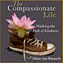 The Compassionate Life: Walking the Path of Kindness Audiobook by Marc Ian Barasch Narrated by Steve Baker