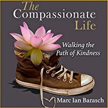 The Compassionate Life: Walking the Path of Kindness (       UNABRIDGED) by Marc Ian Barasch Narrated by Steve Baker
