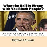 What the Hell Is Wrong with You Black People?: Do Black Americans Understand they are Facing Self-Destruction? | Raymond Sturgis