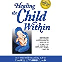 Healing the Child Within: Discovery and Recovery for Adult Children of Dysfunctional Families (       UNABRIDGED) by Charles Whitfield Narrated by Robert Feifar
