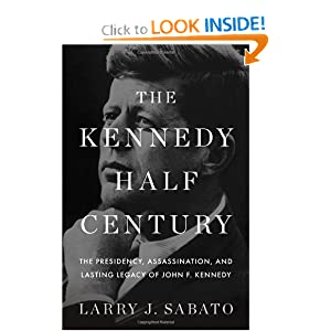 The Kennedy Half-Century: The Presidency, Assassination, and Lasting Legacy of John F. Kennedy by Larry J. Sabato