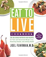 Eat to Live Cookbook: 200 Delicious Nutrient-Rich Recipes for Fast and Sustained Weight Loss, Reversing Disease, and Lifelong Health Front Cover