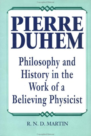 Pierre Duhem: Philosophy and History in the Work of a Believing Physicist, R.N.D. Martin Jr.