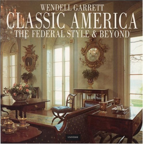 Classic America: The Federal Style and Beyond, Garrett, Wendell