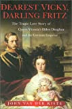 John Van der Kiste Dearest Vicky, Darling Fritz: The Tragic Love Story of Queen Victoria's Eldest Daughter and the German Emperor