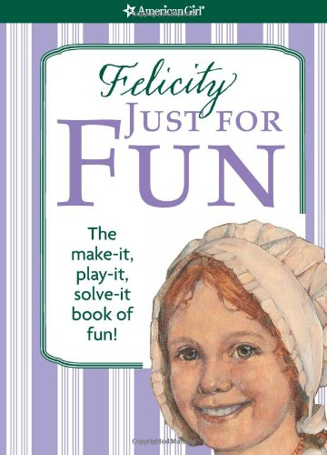Felicity Just for Fun: The Make-It, Play-It, Solve-It Book of Fun! (American Girl)