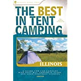 The Best in Tent Camping: Illinois: A Guide for Car Campers Who Hate RVs, Concrete Slabs, and Loud Portable Stereos (Best Tent Camping) ~ John Schirle