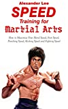 Speed Training for Martial Arts: How to Maximize your Hand Speed, Foot Speed, Punching speed, Kicking Speed and Fighting Speed