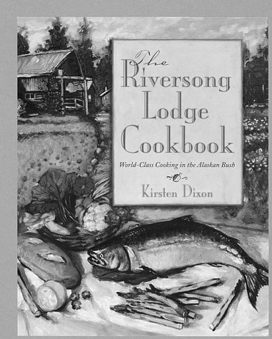 The Riversong Lodge Cookbook: World-Class Cooking in the Alaskan Bush by Kirsten Dixon