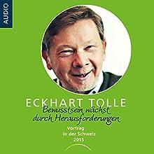 Bewusstein wächst durch Herausforderungen: Vortrag in der Schweiz 2015 Hörbuch von Eckhart Tolle Gesprochen von: Eckhart Tolle