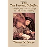 The Ten Percent Solution: Simplifying the Tax Code in The New Economy ~ Theresa M. Moore