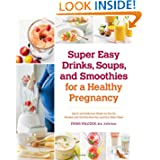 Super Easy Drinks Soups and Smoothies for a Healthy Pregnancy: Quick and Delicious Meals on the Go Packed with the Nutrition You and Your Baby Need