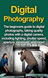 Digital Photography: The Beginners Guide To Digital Photography, Taking Quality Photos With A Digital Camera, Including Lighting, Shutter Speed, Aperture, Exposure, And More!
